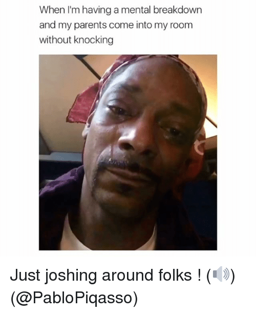 Joshing: When I'm having a mental breakdown  and my parents come into my room  without knocking Just joshing around folks ! (🔊) (@PabloPiqasso)