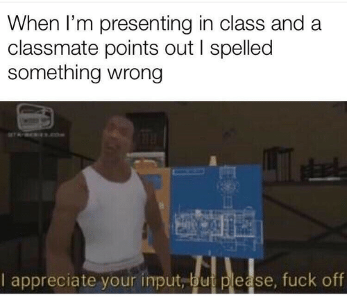 Presenting: When I'm presenting in class and a  classmate points out I spelled  something wrong  ROKEReOe  Le  I appreciate your input, but please, fuck off