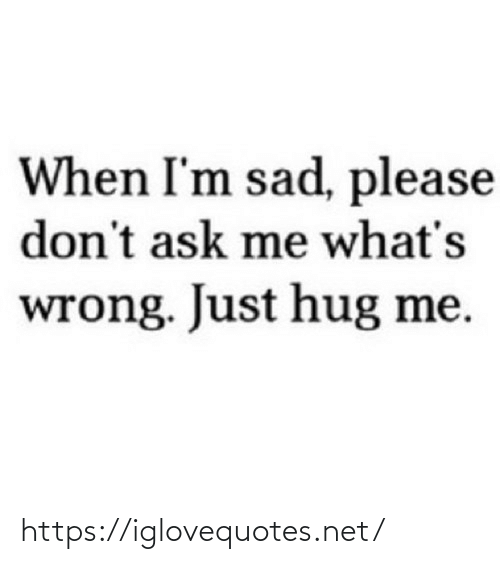 wrong: When I'm sad, please  don't ask me what's  wrong. Just hug me. https://iglovequotes.net/