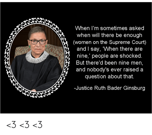 """Supreme Court: When I'm sometimes asked  when will there be enough  (women on the Supreme Court)  and l say, """"When there are  nine,' people are shocked  But there'd been nine men  and nobody's ever raised a  question about that.  -Justice Ruth Bader Ginsburg <3 <3 <3"""