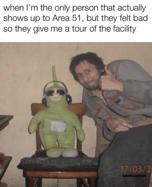 Only Person: when I'm the only person that actually  shows up to Area 51, but they felt bad  so they give me a tour of the facility  17/03/2  adamcoolcat
