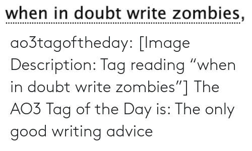 "Doubt: when in doubt write zombies, ao3tagoftheday:  [Image Description: Tag reading ""when in doubt write zombies""]  The AO3 Tag of the Day is: The only good writing advice"