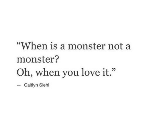 "Love, Monster, and Caitlyn: ""When is a monster not a  monster?  Oh, when you love it.""  e22  - Caitlyn Siehl"