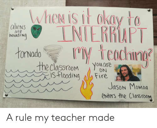 Fire, Teacher, and Jason Momoa: WheN is it akay to  INIERRAPT  M teachng  aliens  are  INVAATNA  tonvado  the classroom  isflooding  You are  ON  Fire  Jason Momoa  enters the ClassrooM A rule my teacher made
