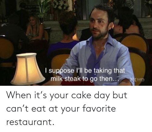 Restaurant: When it's your cake day but can't eat at your favorite restaurant.