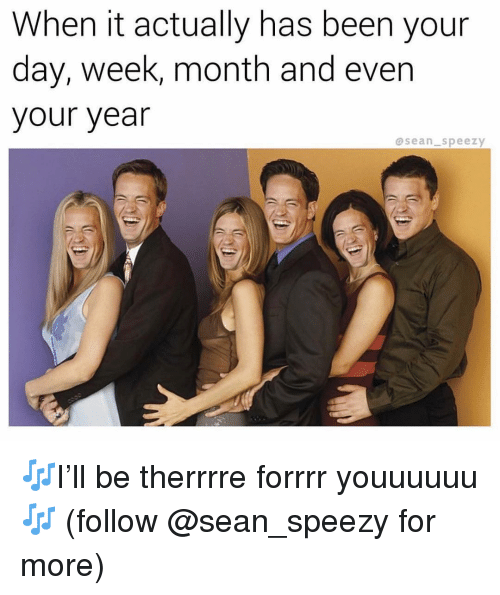 Memes, Been, and 🤖: When it actually has been your  day, week, month and even  your year  @sean speezy 🎶I'll be therrrre forrrr youuuuuu🎶 (follow @sean_speezy for more)