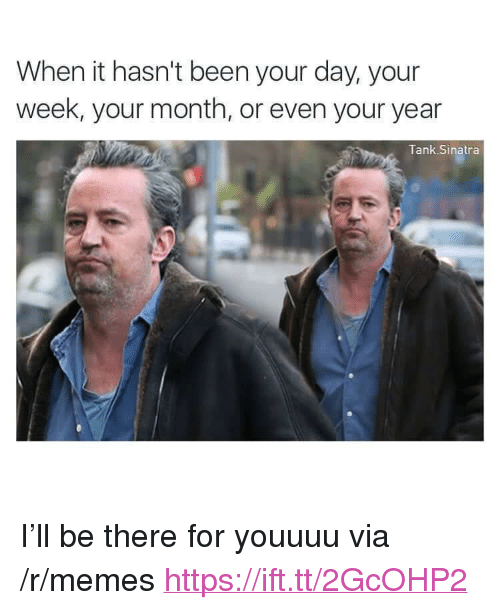 """Memes, Been, and Tank: When it hasn't been your day, your  week, your month, or even your year  Tank Sinatra <p>I'll be there for youuuu via /r/memes <a href=""""https://ift.tt/2GcOHP2"""">https://ift.tt/2GcOHP2</a></p>"""