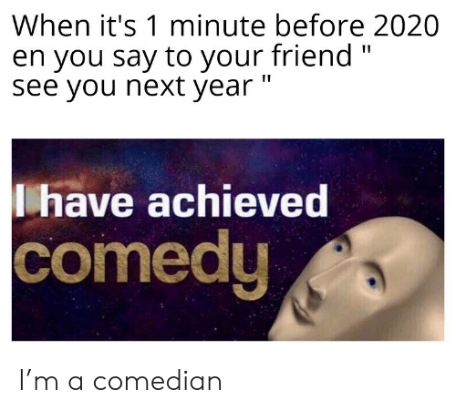 "Comedy, Next, and Friend: When it's 1 minute before 2020  en you say to your friend ""  see you next year ""  have achieved  comedy I'm a comedian"