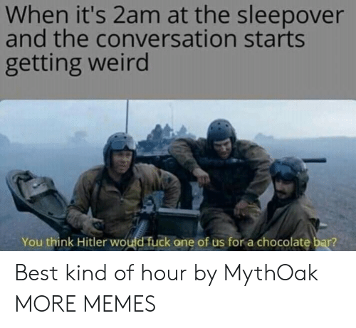 Dank, Memes, and Target: When it's 2am at the sleepover  and the conversation starts  getting weird  You think Hitler woufd fuck one of us for a chocolate bar? Best kind of hour by MythOak MORE MEMES