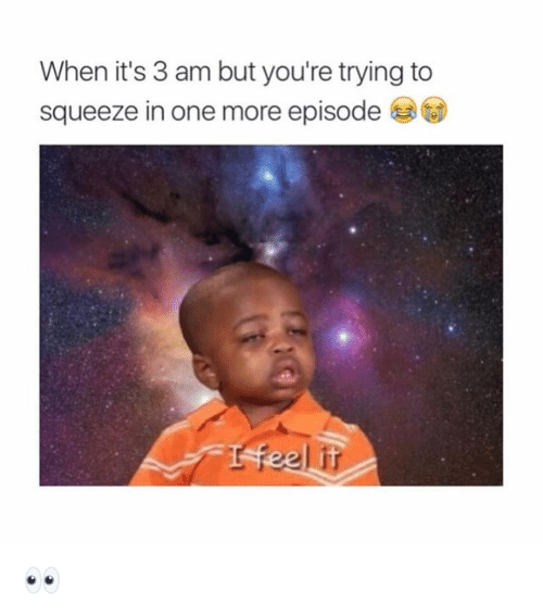 Funny, One, and Squeeze: When it's 3 am but you're trying to  squeeze in one more episode 👀