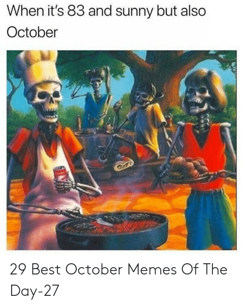 sunny: When it's 83 and sunny but also  October 29 Best October Memes Of The Day-27