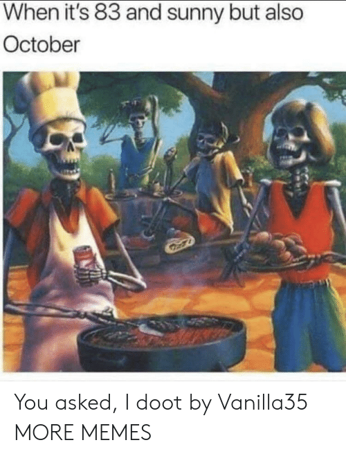 doot: When it's 83 and sunny but also  October You asked, I doot by Vanilla35 MORE MEMES