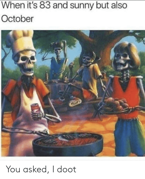 doot: When it's 83 and sunny but also  October You asked, I doot