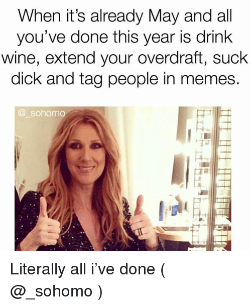 Drink Wine: When it's already May and all  you've done this year is drink  wine, extend your overdraft, suck  dick and tag people in memes.  @ sohomo Literally all i've done ( @_sohomo )