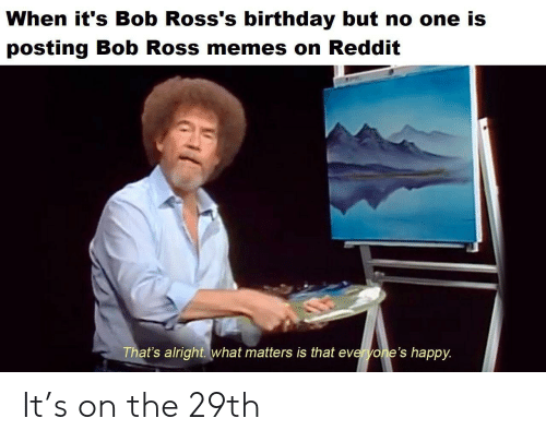 Birthday, Memes, and Reddit: When it's Bob Ross's birthday but no one is  posting Bob Ross memes on Reddit  That's alright. what matters is that everyone's happy. It's on the 29th