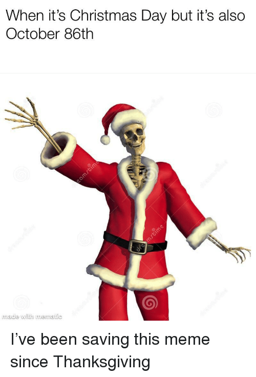 Christmas, Meme, and Thanksgiving: When it's Christmas Day but it's also  October 86th  made with memauc I've been saving this meme since Thanksgiving