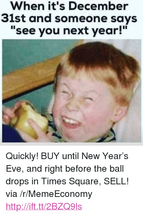 "See You Next Year: When it's December  31st and someone says  ""see you next year!"" <p>Quickly! BUY until New Year&rsquo;s Eve, and right before the ball drops in Times Square, SELL! via /r/MemeEconomy <a href=""http://ift.tt/2BZQ9ls"">http://ift.tt/2BZQ9ls</a></p>"