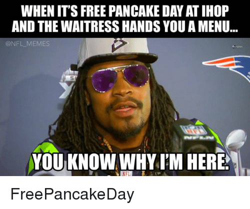pancake day: WHEN ITS FREE PANCAKE DAY ATIHOP  AND THE WAITRESS HANDS YOU A MENU...  NFL MEMES  YOU KNOW WHY I'M HERE FreePancakeDay