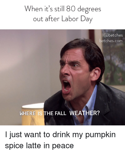 Labor Day: When it's still 80 degrees  out after Labor Day  @betches  etches.com  WHERE IS THE FALL WEATHER? I just want to drink my pumpkin spice latte in peace