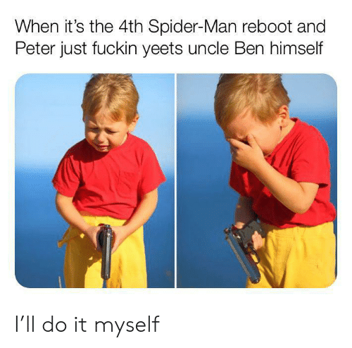 Spider, SpiderMan, and ReBoot: When it's the 4th Spider-Man reboot and  Peter just fuckin yeets uncle Ben himself I'll do it myself