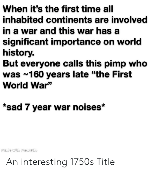 """History, Time, and World: When it's the first time all  inhabited continents are involved  in a war and this war has a  significant importance on world  history.  But everyone calls this pimp who  was 160 years late """"the First  World War""""  sad 7 year war noises*  made with mematic An interesting 1750s Title"""