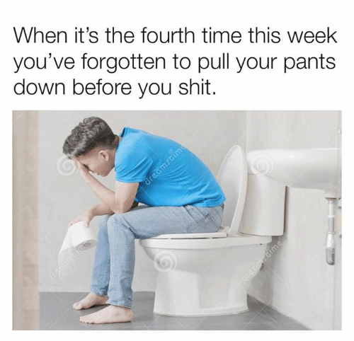 Dank, Shit, and Time: When it's the fourth time this week  you've forgotten to pull your pants  down before you shit.