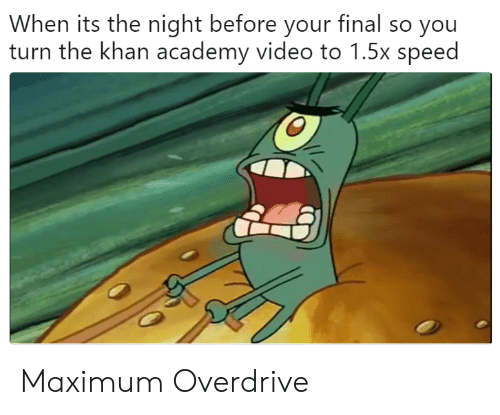 Academy, Video, and Khan Academy: When its the night before your final so you  turn the khan academy video to 1.5x speed Maximum Overdrive