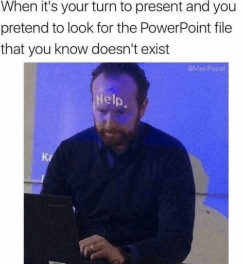 Help, Powerpoint, and You: When it's your turn to present and you  pretend to look for the PowerPoint file  that you know doesn't exist  MasiPopal  Help.  K