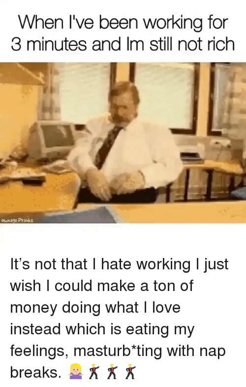 Love, Money, and Girl Memes: When I've been working for  3 minutes and Im still not rich  ownage Pranks It's not that I hate working I just wish I could make a ton of money doing what I love instead which is eating my feelings, masturb*ting with nap breaks. 🤷🏼♀️🕺🏼🕺🏼🕺🏼