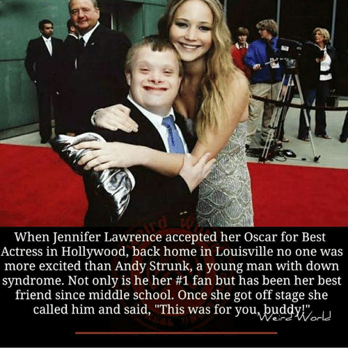 "Jennifer Lawrence, Memes, and Down Syndrome: When Jennifer Lawrence accepted her Oscar for Best  Actress in Hollywood, back home in Louisville no one was  more excited than Andy Strunk, a young man with down  syndrome. Not only is he her #1 fan but has been her best  friend since middle school. Once she got off stage she  called him and said, ""This was for you, buddy!""  World"