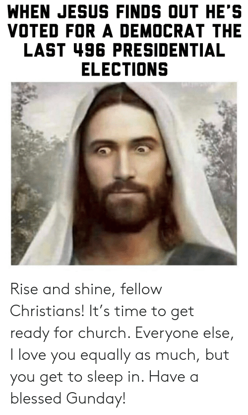 Blessed, Church, and Jesus: WHEN JESUS FINDS OUT HE'S  VOTED FOR A DEMOCRAT THE  LAST 496 PRESIDENTIAL  ELECTIONS Rise and shine, fellow Christians! It's time to get ready for church. Everyone else, I love you equally as much, but you get to sleep in. Have a blessed Gunday!