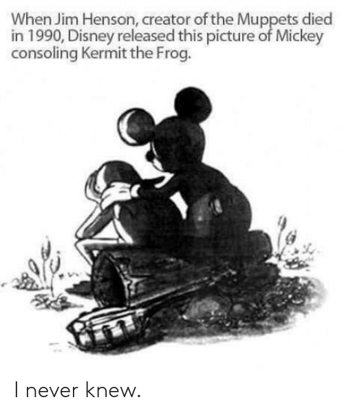 Kermit the Frog: When Jim Henson, creator of the Muppets died  in 1990, Disney released this picture of Mickey  consoling Kermit the Frog. I never knew.