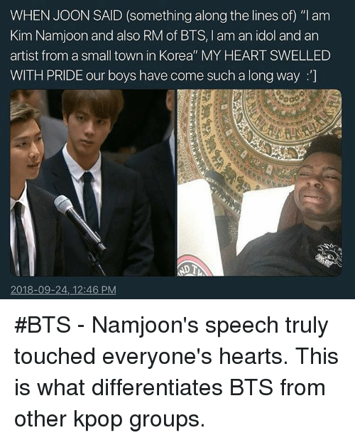 "Kim Namjoon: WHEN JOON SAID (something along the lines of) ""I am  Kim Namjoon and also RM of BTS, I am an idol and an  artist from a small town in Korea"" MY HEART SWELLED  WITH PRIDE our boys have come such a long way :]  2018-09-24, 12:46 PM #BTS - Namjoon's speech truly touched everyone's hearts. This is what differentiates BTS from other kpop groups."