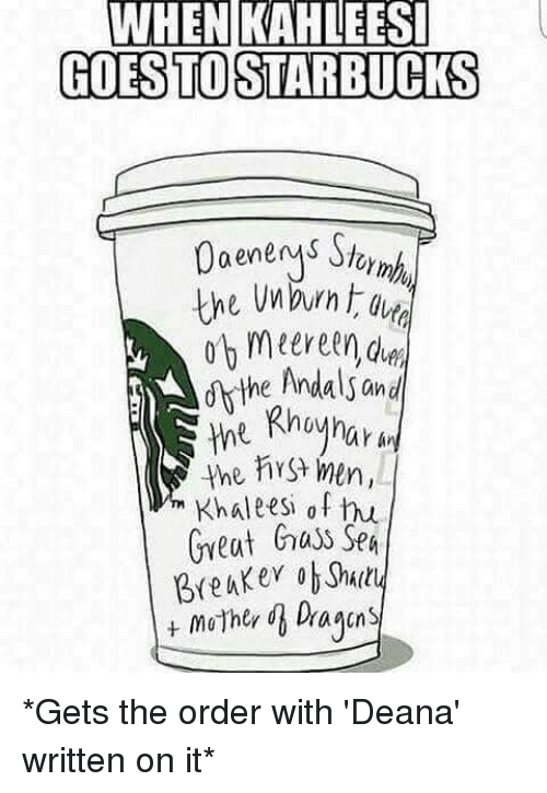 Memes, 🤖, and Abs: WHEN KAHLEESI  GODESTOSTARBUCKS  0aenenys Sj  the burn  ndals an  .the First Men  Khale esi of hu  Great  huss Sea  Breuker ab *Gets the order with 'Deana' written on it*