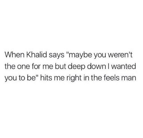 "Deep, Wanted, and One: When Khalid says ""maybe you weren't  the one for me but deep down I wanted  you to be"" hits me right in the feels man"