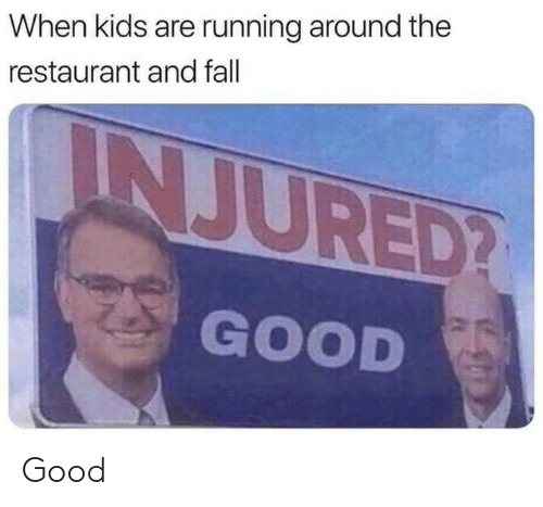 injured: When kids are running around the  restaurant and fall  INJURED?  GOOD Good