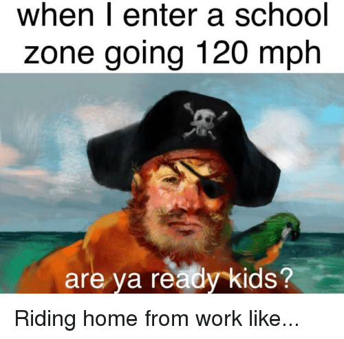 School, Work, and Home: when l enter a school  zone going 120 mph  are ya ready kids? Riding home from work like...