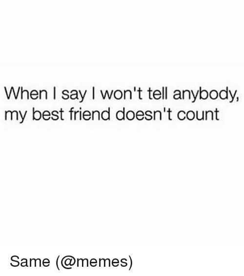 I Wont Tell: When l say I won't tell anybody,  my best friend doesn't count Same (@memes)