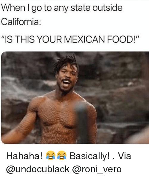 """Food, Memes, and California: When lgo to any state outside  California:  """"IS THIS YOUR MEXICAN FOOD!"""" Hahaha! 😂😂 Basically! . Via @undocublack @roni_vero"""