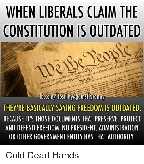 Memes, Constitution, and Cold: WHEN LIBERALS CLAIM THE  CONSTITUTION IS OUTDATED  fb.com/Hostility Against Tyranny  THEY'RE BASICALLY SAYING FREEDOM IS OUTDATED  BECAUSE IT'S THOSE DOCUMENTS THAT PRESERVE, PROTECT  AND DEFEND FREEDOM. NO PRESIDENT, ADMINISTRATION  OR OTHER GOVERNMENT ENTITY HAS THAT AUTHORITY Cold Dead Hands