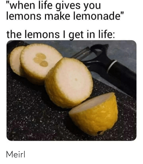 "Get In: ""when life gives you  lemons make lemonade""  the lemons I get in life: Meirl"
