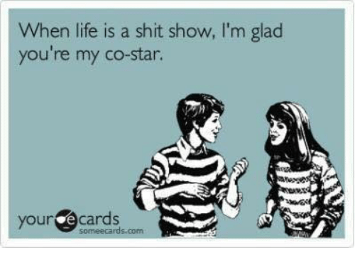 Your E Cards: When life is a shit show, I'm glaod  you're my co-star.  your e cards  someecards.com