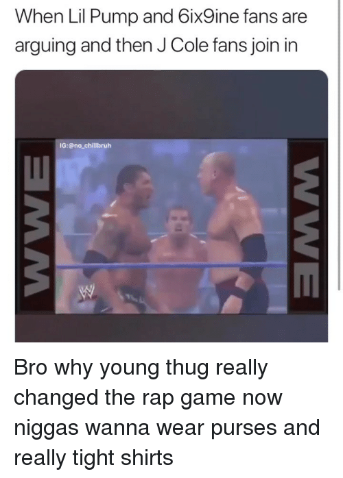 Funny, J. Cole, and Rap: When Lil Pump and 6ix9ine fans are  arguing and then J Cole fans join in  IG:@no_chillbruh Bro why young thug really changed the rap game now niggas wanna wear purses and really tight shirts