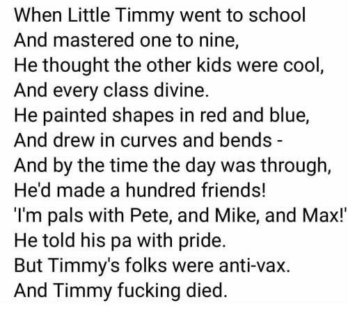 Friends, Fucking, and School: When Little l immy went to school  And mastered one to nine,  He thought the other kids were cool  And every class divine  He painted shapes in red and blue,  And drew in curves and bends -  And by the time the day was through,  He'd made a hundred friends!  l'm pals with Pete, and Mike, and Max!'  He told his pa with pride  But Timmy's folks were anti-vax.  And Timmy fucking died