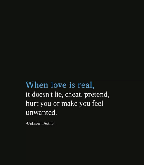 Love, Memes, and 🤖: When love is real,  it doesn't lie, cheat, pretend,  hurt you or make you feel  unwanted.  -Unknown Author