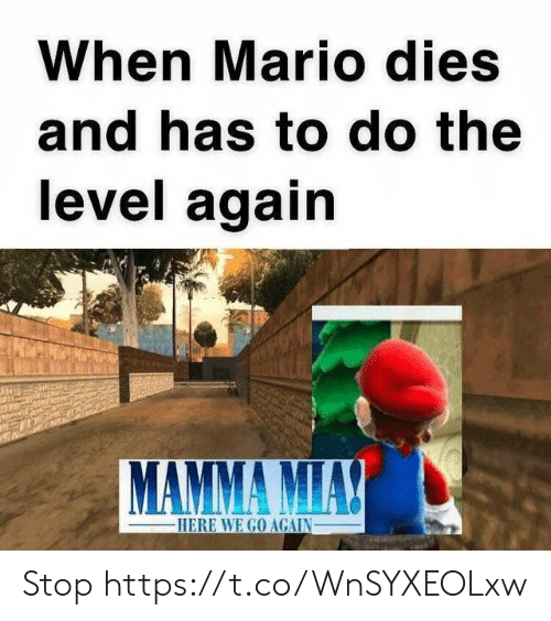 Video Games, Mario, and Mamma Mia: When Mario dies  and has to do the  level again  MAMMA MIA!  -HERE WE GO AGAIN Stop https://t.co/WnSYXEOLxw