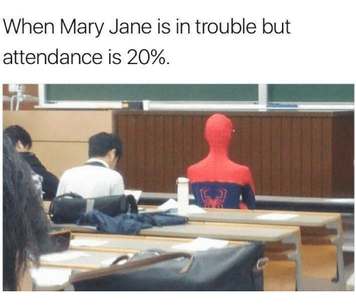 mary janes: When Mary Jane is in trouble but  attendance is 20%.