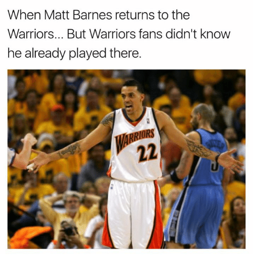 warriors fans: When Matt Barnes returns to the  Warriors... But Warriors fans didn't know  he already played there.