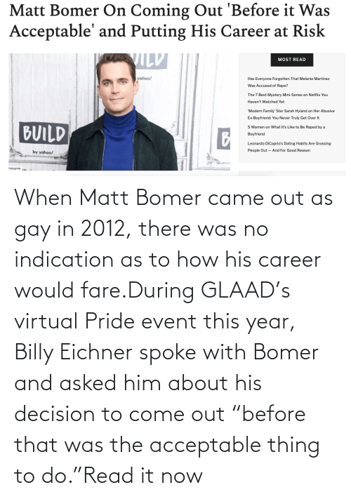 "pride: When Matt Bomer came out as gay in 2012, there was no indication as to how his career would fare.During GLAAD's virtual Pride event this year, Billy Eichner spoke with Bomer and asked him about his decision to come out ""before that was the acceptable thing to do.""Read it now"