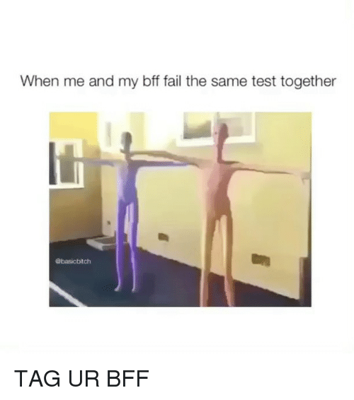 Fail, Test, and Girl Memes: When me and my bff fail the same test together  @basicbitch TAG UR BFF